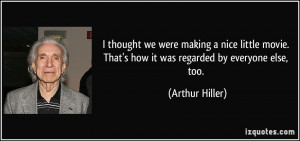 ... . That's how it was regarded by everyone else, too. - Arthur Hiller