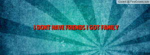 dont have friends i got family Facebook Quote Cover #151681