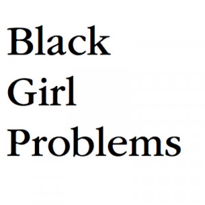 Black Girl Problems Quotes Black girl problems