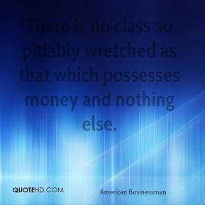 There is no class so pitiably wretched as that which possesses money ...