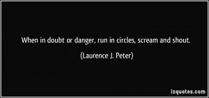... doubt or danger, run in circles, scream and shout. - Laurence J. Peter