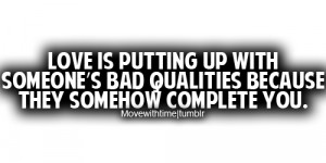 Love is putting up with someone's bad qualities because they somehow ...