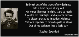To break out of the chaos of my darkness Into a lucid day is all my ...