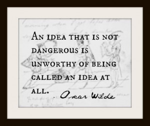 ... dangerous is unworthy of being called an idea at all.