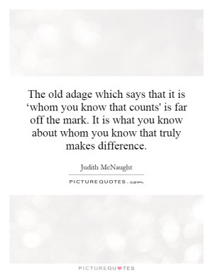 The old adage which says that it is 'whom you know that counts' is ...