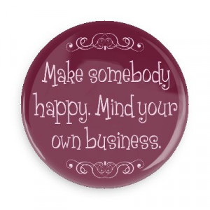 make somebody happy mind your own business funny sayings funny ...