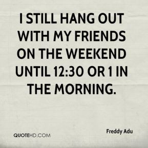 still hang out with my friends on the weekend until 12:30 or 1 in ...