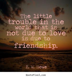 ... that is not due to love is due to.. E. W. Howe top friendship quotes