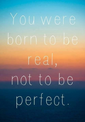 You were born to be real..
