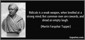 Ridicule is a weak weapon, when levelled at a strong mind; But common ...