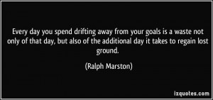 Every day you spend drifting away from your goals is a waste not only ...