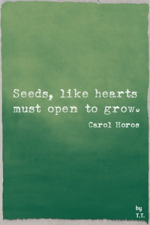 Seeds, like hearts must open to grow.