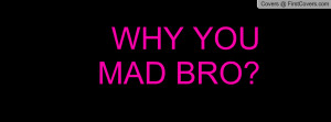 WHY YOU MAD BRO Profile Facebook Covers