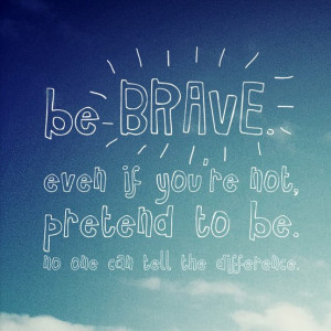 Be Brave Quotes For Girls What forces you to be brave in
