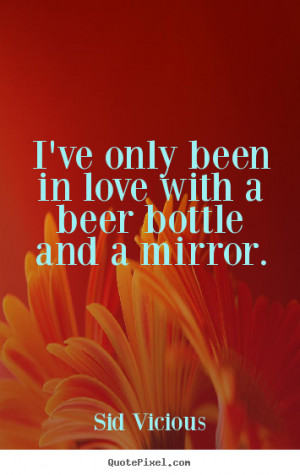 Sid Vicious Quotes - I've only been in love with a beer bottle and a ...