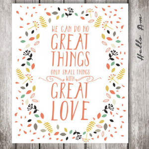 We can do no great things. Only small things with great love ...