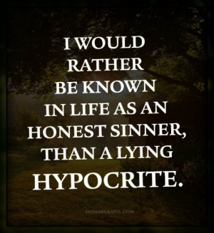... rather be known in life as an honest sinner, than a lying hypocrite