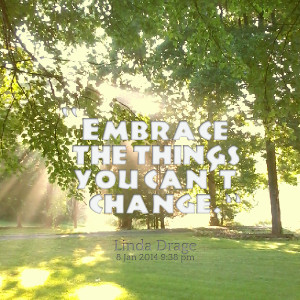 Quotes Picture: embrace the things you can't change