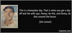 ... says, Honey, do this, and Honey, do that around the house. - Jim Lemon