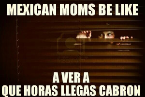 Mexican Moms Be Like ... A Ver Que Horas Llegas Cabron
