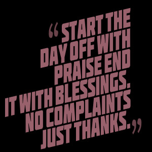 Quotes Picture: start the day off with praise end it with blessings no ...