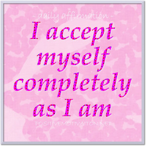 Daily affirmations for self esteem ~I accept myself completely as I am