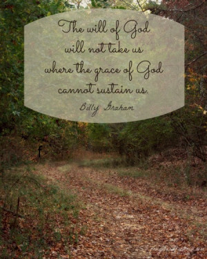 The will of God will not take us where the grace of God cannot sustain ...