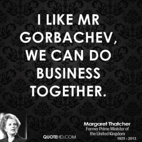 Margaret Thatcher - I like Mr Gorbachev, we can do business together.