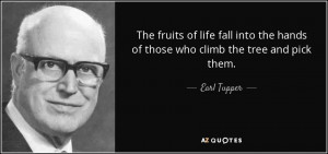 The fruits of life fall into the hands of those who climb the tree and ...