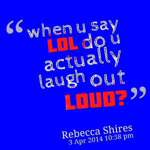 Quotes Picture: when u say lol do u actually laugh out loud?