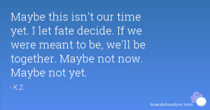 ... we were meant to be, we'll be together. Maybe not now. Maybe not yet