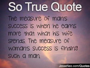 The measure of man's success is when he earns more that what his wife ...
