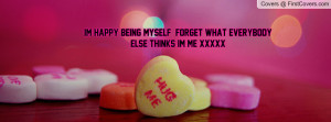 im happy being myself forget what everybody else thinks im me xxxxx ...