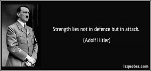 Strength lies not in defence but in attack. - Adolf Hitler