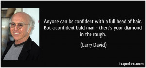 ... confident bald man - there's your diamond in the rough. - Larry David