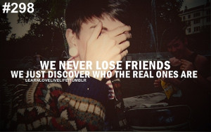 We never lose friends we just discover who the real ones are.