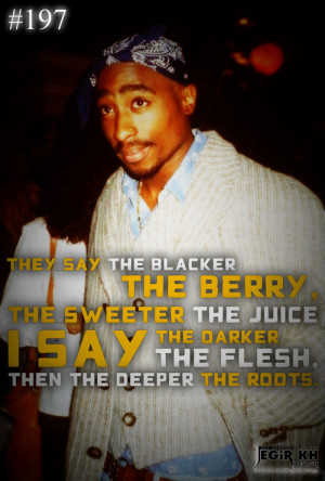 197- They say the blacker the berry, the sweeter the juice I say the ...