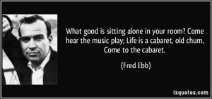 ... play; Life is a cabaret, old chum, Come to the cabaret. - Fred Ebb