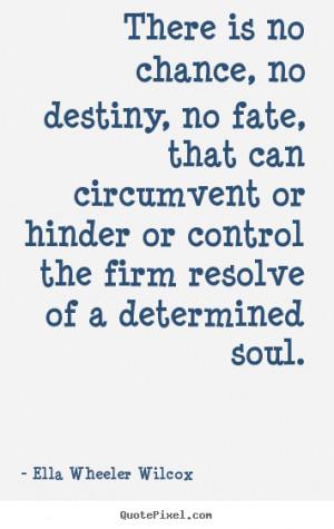 Ella Wheeler Wilcox Quotes - There is no chance, no destiny, no fate ...