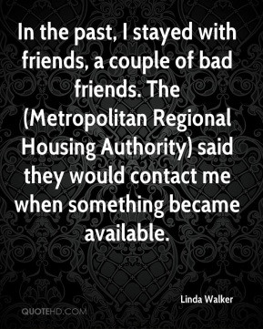 In the past, I stayed with friends, a couple of bad friends. The ...