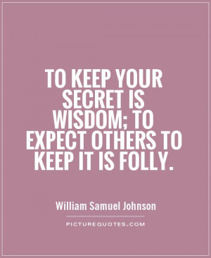 To keep your secret is wisdom; to expect others to keep it is folly ...