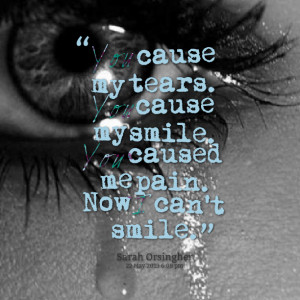 Quotes Picture: you cause my tears you cause my smile you caused me ...