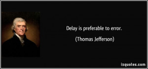 Delay is preferable to error. - Thomas Jefferson