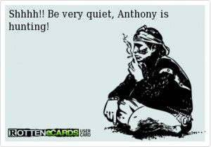 Shhh: Be very quiet. Anthony is hunting!
