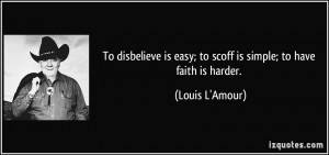 ... is easy; to scoff is simple; to have faith is harder. - Louis L'Amour