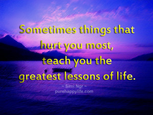 Sometimes things that hurt you most, teach you the greatest lessons of ...