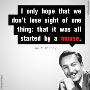 Walt Disney Quotes It All Started With A Mouse Walt was a man who ...