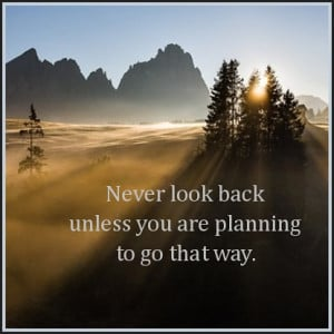 Never look back unless you are planning to go that way. Henry David ...