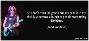 ... because a bunch of people start acting like idiots. - Todd Rundgren