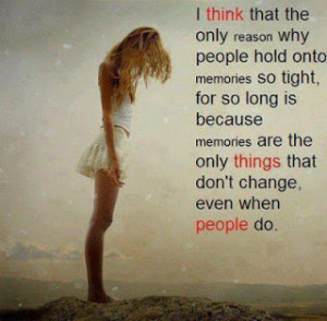 ... people hold onto memories so tight for so long is because memories are